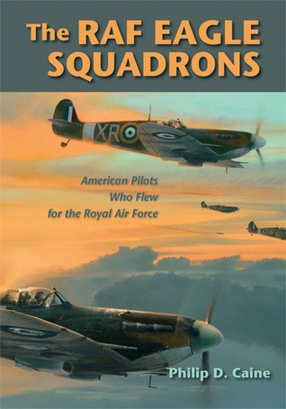 The RAF Eagle Squadrons: American Pilots Who Flew for the Royal Air Force  by  Philip Caine