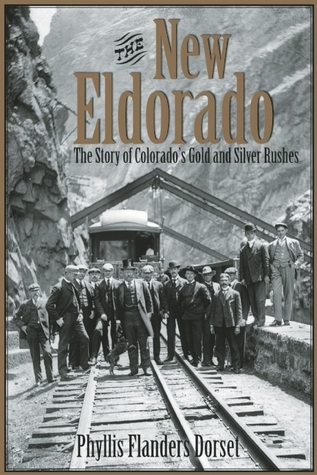The New Eldorado: The Story of Colorados Gold and Silver Rushes Phyllis Flanders Dorset