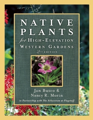 Native Plants for High-Elevation Western Gardens  by  Janice Busco