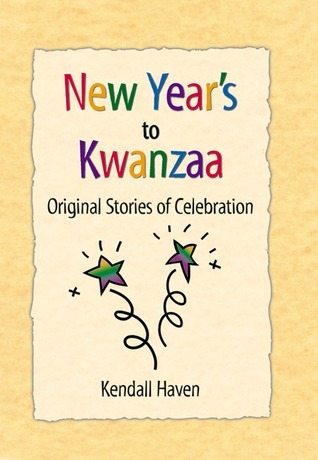 New Years to Kwanzaa: Original Stories of Celebration Kendall Haven