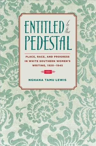 Entitled to the Pedestal: Place, Race, and Progress in White Southern Womens Writing,1920-1945 Nghana tamu Lewis