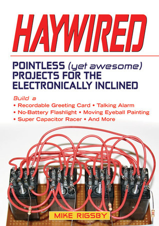 Haywired: Pointless (Yet Awesome) Projects for the Electronically Inclined  by  Mike Rigsby