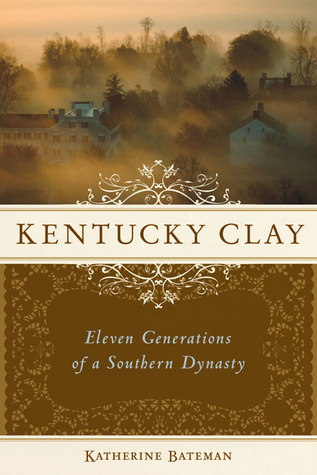 Kentucky Clay: Eleven Generations of a Southern Dynasty Katherine Bateman