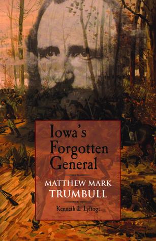 Iowas Forgotten General: Matthew Mark Trumbull and the Civil War  by  Kenneth L. Lyftogt