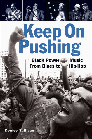 Keep On Pushing: Black Power Music from Blues to Hip-hop Denise Sullivan