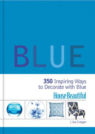 House Beautiful Blue: 350 Inspiring Ways to Decorate with Blue Lisa Cregan