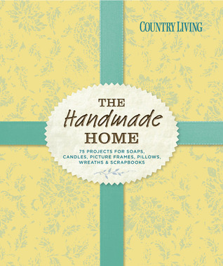 Country Living The Handmade Home: 75 Projects for Soaps, Candles, Picture Frames, Pillows, Wreaths & Scrapbooks Country Living Magazine