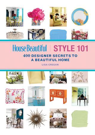 House Beautiful Style 101: 400 Designer Secrets to a Beautiful Home Lisa Cregan
