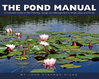The Pond Manual: A Complete Guide to Site Planning, Design and Managing of Small Lakes and Ponds John Stephen Hicks