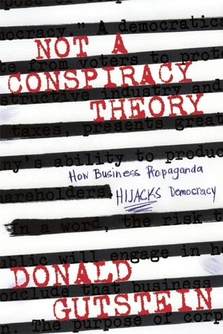 Not a Conspiracy Theory: How Business Propaganda Hijacks Democracy  by  Donald Gutstein