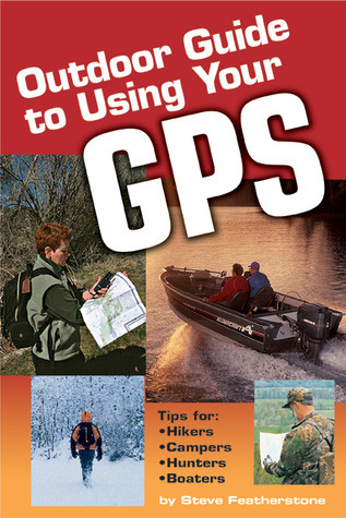 Outdoor Guide to Using Your GPS Steve Featherstone