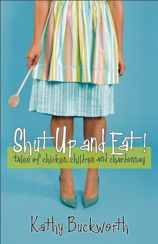 Shut Up and Eat!: Tales of Chicken, Children, and Chardonnay  by  Kathy Buckworth