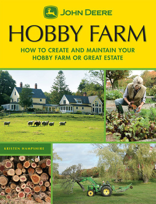 John Deere: Hobby Farm: How to Create and Maintain Your Hobby Farm or Great Estate  by  Kristen Hampshire