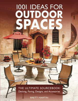 1001 Ideas for Outdoor Spaces: The Ultimate Sourcebook:  Decking, Paving, Designs & Accessories Brett  Martin