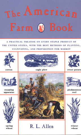 The American Farm Book: A Practical Treatise on Every Staple Product of the United States, with the Best Methods of Planting, Cultivating, and Preparation for Market  by  R.L. Allen