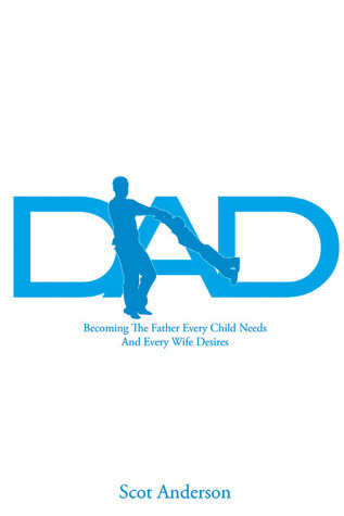Dad: Becoming the Father Every Child Needs and Every Wife Desires  by  Scot Anderson