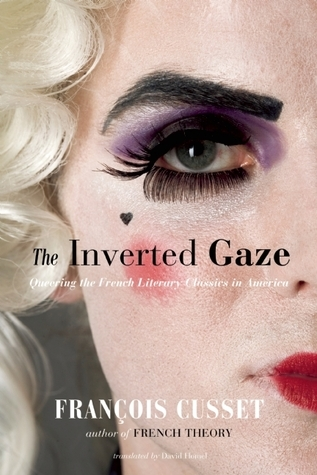 The Inverted Gaze: Queering the French Literary Classics in America  by  François Cusset