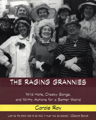 The Raging Grannies: Wild Hats, Cheeky Songs, and Witty Actions for a Better World Carole Roy