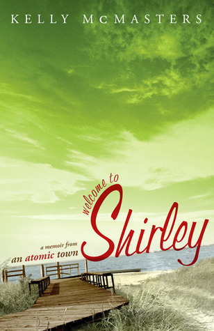 Welcome to Shirley: A Memoir from an Atomic Town  by  Kelly Mcmasters