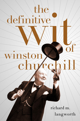 The Definitive Wit of Winston Churchill Richard Langworth