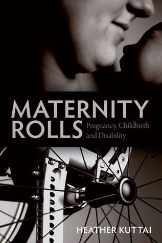 Maternity Rolls: Pregnancy, Childbirth and Disability  by  Heather Kuttai