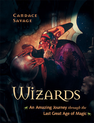 Wizards: An Amazing Journey Through the Last Great Age of Magic  by  Candace Savage