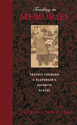 Trading in Memories: Travels Through a Scavengers Favorite Places Barbara Hodgson