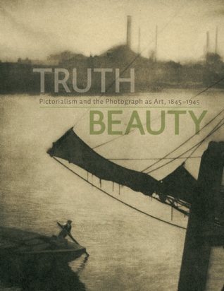 TruthBeauty: Pictorialism and the Photograph as Art, 1845 -1945 Alison Nordstrom