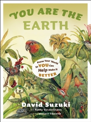 You Are the Earth: Know Your World So You Can Help Make It Better  by  David Suzuki