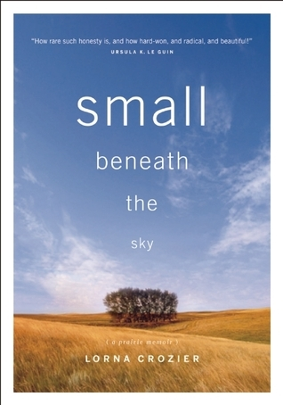Small Beneath the Sky: A Prairie Memoir Lorna Crozier