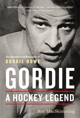 Gordie: A Hockey Legend: An Unauthorized Biography of Gordie Howe  by  Roy MacSkimming