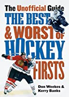 Best and Worst of Hockeys Firsts: The Unofficial Guide  by  Don Weekes