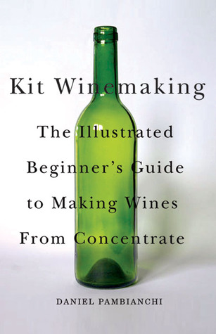 Kit Winemaking: The Illustrated Beginners Guide to Making Wines from Concentrate Daniel Pambianchi