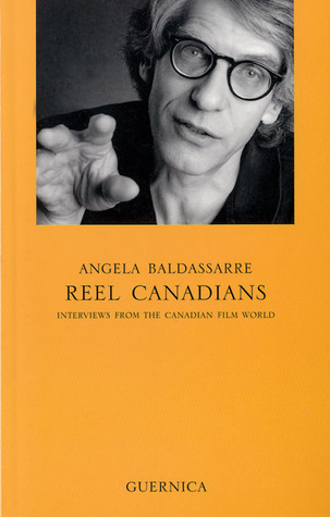 Reel Canadians: Interviews from the Canadian Film World (Essay Series (Guernica (Firm)), 47.) Angela Baldassarre