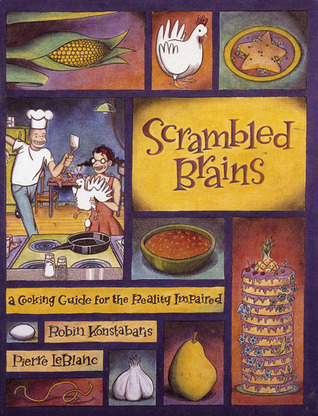 Scrambled Brains: A Cooking Guide for the Reality Impaired Robin Konstabaris