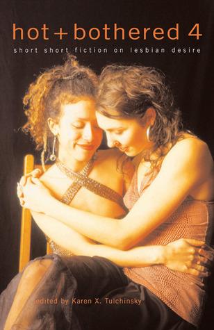 Hot & Bothered 4: Short Short Fiction on Lesbian Desire Karen X. Tulchinsky