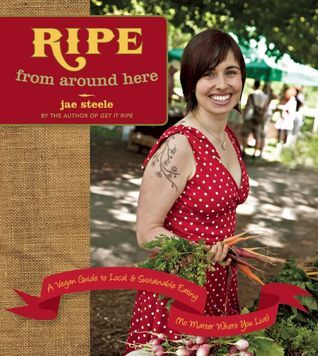 Ripe from Around Here: A Vegan Guide to Local and Sustainable Eating (No Matter Where You Live) Jae Steele