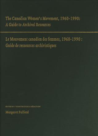 The Canadian Womens Movement, 1960-1990: A Guide to Archival Resources/Le Mouvement Canadien Des Femmes, 1960-1990 : Guide De Ressources Archivistiq  by  Margaret Fulford
