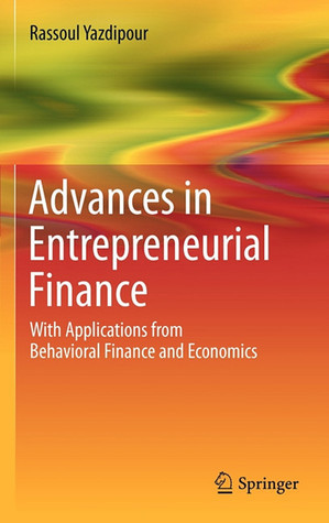 Advances in Entrepreneurial Finance: With Applications from Behavioral Finance and Economics  by  Rassoul Yazdipour