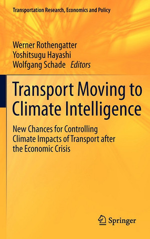 Transport Moving To Climate Intelligence: New Chances For Controlling Climate Impacts Of Transport After The Economic Crisis (Transportation Research, Economics And Policy)  by  Werner Rothengatter