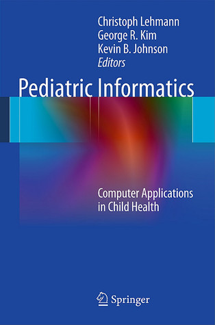 Pediatric Informatics: Computer Applications in Child Health  by  Christoph Lehmann