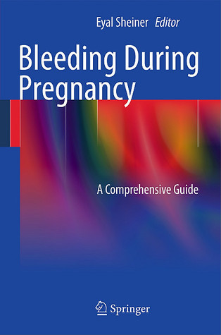 Bleeding During Pregnancy: A Comprehensive Guide  by  Eyal Sheiner