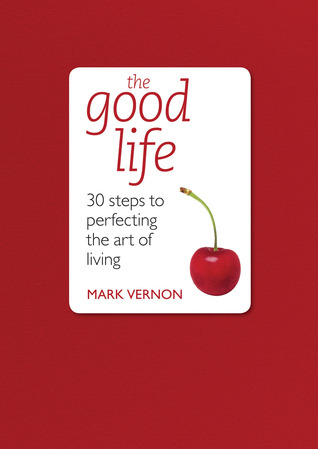 The Good Life: 30 Steps to Perfecting the Art of Living Mark Vernon