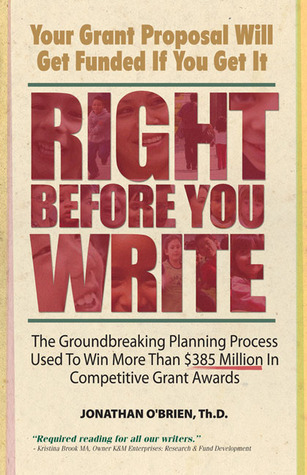 Right Before You Write: The Groundbreaking Planning Process Used to Win More Than $385 Million in Competitive Grant Awards Jonathan OBrien