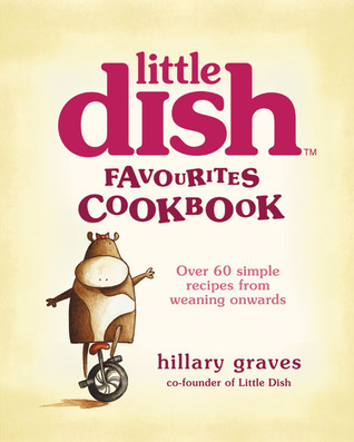 Little Dish Favourites Cookbook: Over 60 Simple Recipes from Weaning Onwards  by  Hillary Graves