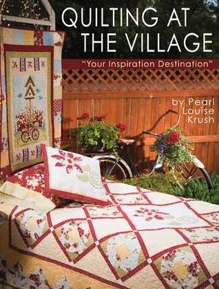 Quilting at the Village: Your Inspiration Destination Pearl Louise Krush