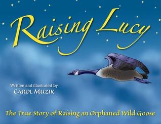Raising Lucy: The True Story of Raising an Orphaned Wild Goose Carol Muzik