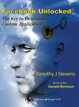 Facebook Unlocked: The Key to Developing Custom Applications  by  Timothy J. Stevens