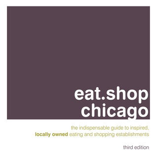 eat.shop chicago: The Indispensable Guide to Inspired, Locally Owned Eating and Shopping Establishments  by  Anna H. Blessing