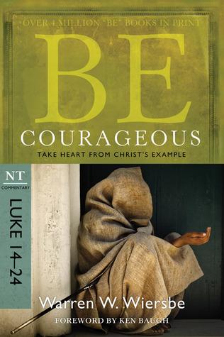 Be Courageous (Luke 14-24): Take Heart from Christs Example  by  Warren W. Wiersbe